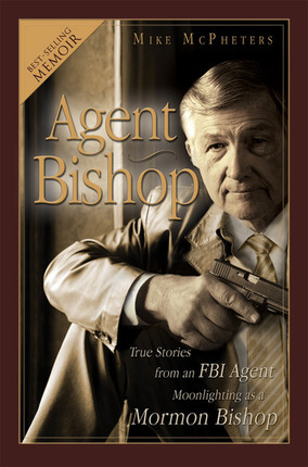 Agent Bishop: True Stories from an FBI Agent Moonlighting as a Mormon Bishop