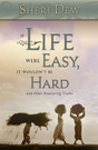 If Life Were Easy, It Wouldn't Be Hard: And Other Reassuring Truths